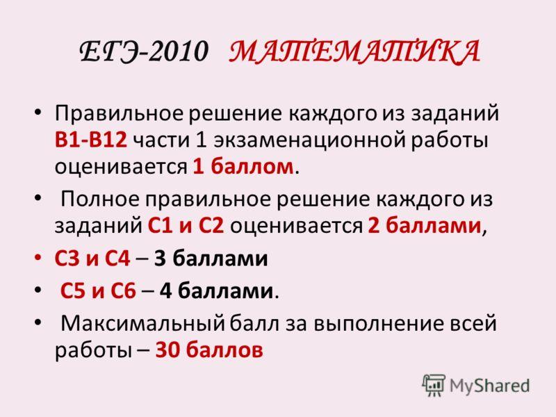 ЕГЭ-2010 МАТЕМАТИКА Правильное решение каждого из заданий В1-В12 части 1 экзаменационной работы оценивается 1 баллом. Полное правильное решение каждого из заданий С1 и С2 оценивается 2 баллами, С3 и С4 – 3 баллами С5 и С6 – 4 баллами. Максимальный ба