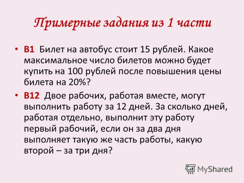 Примерные задания из 1 части В1 Билет на автобус стоит 15 рублей. Какое максимальное число билетов можно будет купить на 100 рублей после повышения цены билета на 20%? В12 Двое рабочих, работая вместе, могут выполнить работу за 12 дней. За сколько дн