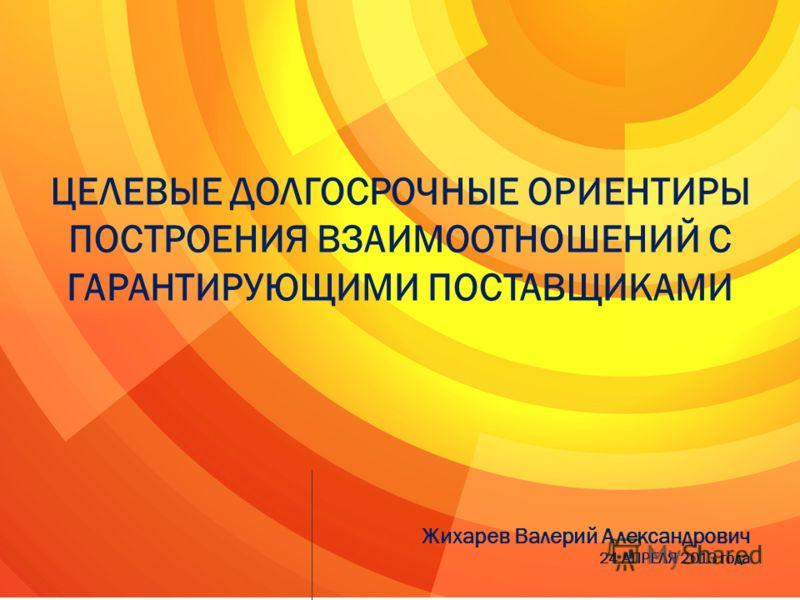 ЦЕЛЕВЫЕ ДОЛГОСРОЧНЫЕ ОРИЕНТИРЫ ПОСТРОЕНИЯ ВЗАИМООТНОШЕНИЙ С ГАРАНТИРУЮЩИМИ ПОСТАВЩИКАМИ Жихарев Валерий Александрович 24 АПРЕЛЯ 2013 года