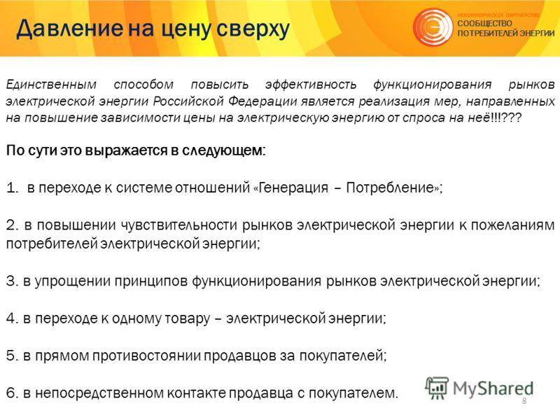 Давление на цену сверху 8 НЕКОММЕРЧЕСКОЕ ПАРТНЕРСТВО СООБЩЕСТВО ПОТРЕБИТЕЛЕЙ ЭНЕРГИИ Единственным способом повысить эффективность функционирования рынков электрической энергии Российской Федерации является реализация мер, направленных на повышение за