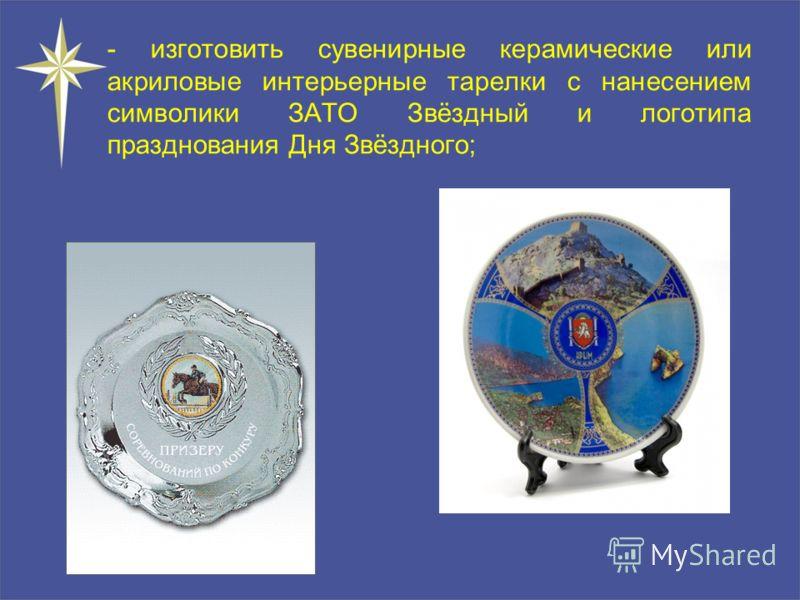- изготовить сувенирные керамические или акриловые интерьерные тарелки с нанесением символики ЗАТО Звёздный и логотипа празднования Дня Звёздного;
