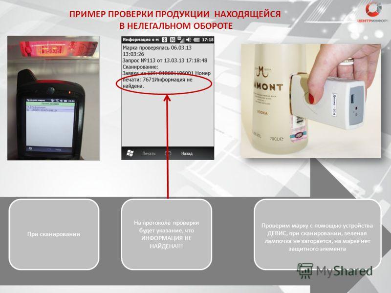 ПРИМЕР ПРОВЕРКИ ПРОДУКЦИИ НАХОДЯЩЕЙСЯ В НЕЛЕГАЛЬНОМ ОБОРОТЕ При сканировании На протоколе проверки будет указание, что ИНФОРМАЦИЯ НЕ НАЙДЕНА!!! Проверим марку с помощью устройства ДЕВИС, при сканировании, зеленая лампочка не загорается, на марке нет