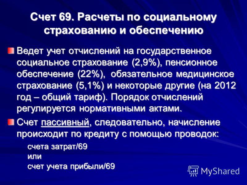 Счет 69. Расчеты по социальному страхованию и обеспечению Ведет учет отчислений на государственное социальное страхование (2,9%), пенсионное обеспечение (22%), обязательное медицинское страхование (5,1%) и некоторые другие (на 2012 год – общий тариф)