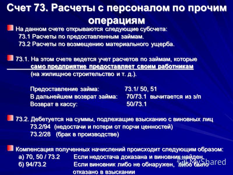Счет 73. Расчеты с персоналом по прочим операциям На данном счете открываются следующие субсчета: 73.1 Расчеты по предоставленным займам. 73.2 Расчеты по возмещению материального ущерба. 73.1. На этом счете ведется учет расчетов по займам, которые са