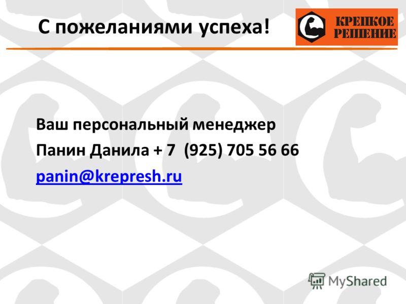 Ваш персональный менеджер Панин Данила + 7 (925) 705 56 66 panin@krepresh.ru С пожеланиями успеха!