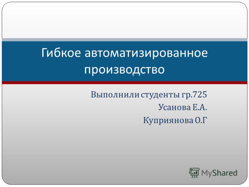 Выполнили студенты гр.725 Усанова Е. А. Куприянова О. Г Гибкое автоматизированное производство