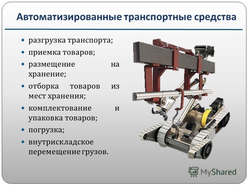 Автоматизированные транспортные средства разгрузка транспорта ; приемка товаров ; размещение на хранение ; отборка товаров из мест хранения ; комплектование и упаковка товаров ; погрузка ; внутрискладское перемещение грузов.