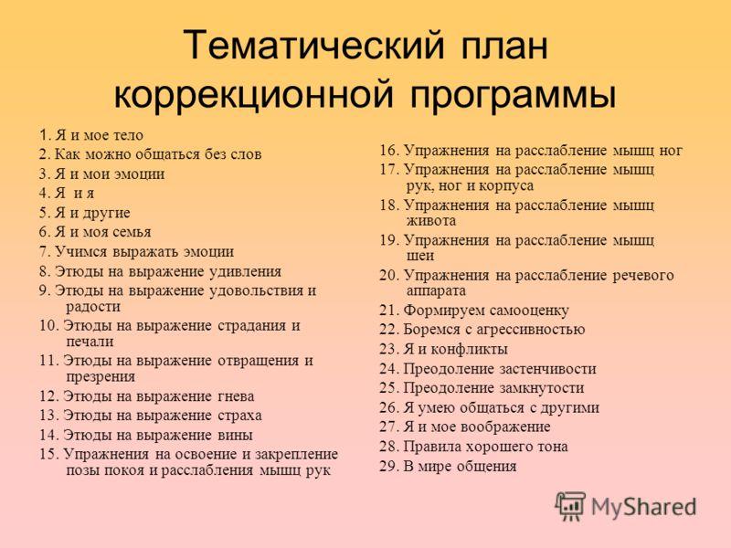 Тематический план коррекционной программы 1. Я и мое тело 2. Как можно общаться без слов 3. Я и мои эмоции 4. Я и я 5. Я и другие 6. Я и моя семья 7. Учимся выражать эмоции 8. Этюды на выражение удивления 9. Этюды на выражение удовольствия и радости