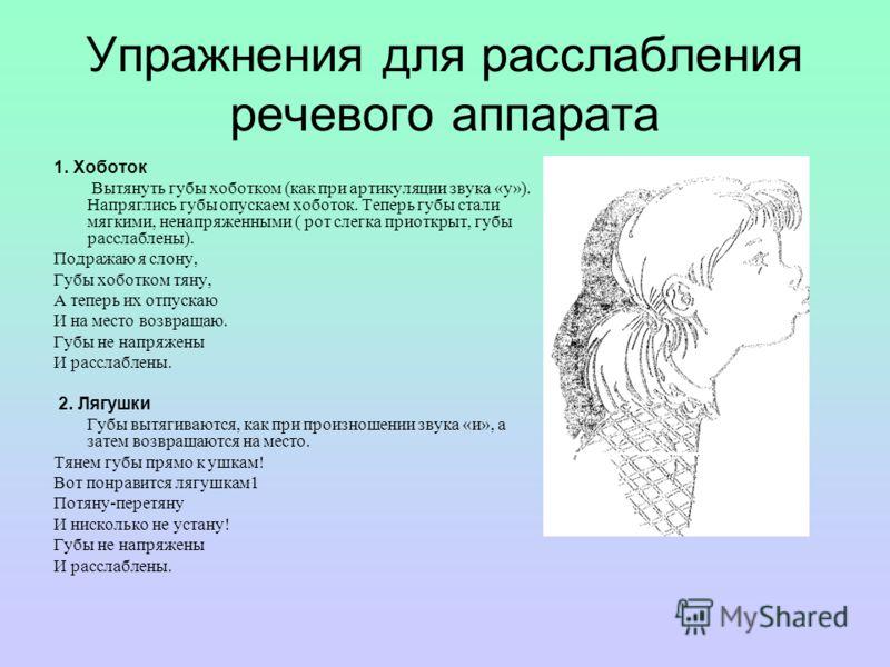 Упражнения для расслабления речевого аппарата 1. Хоботок Вытянуть губы хоботком (как при артикуляции звука «у»). Напряглись губы опускаем хоботок. Теперь губы стали мягкими, ненапряженными ( рот слегка приоткрыт, губы расслаблены). Подражаю я слону,