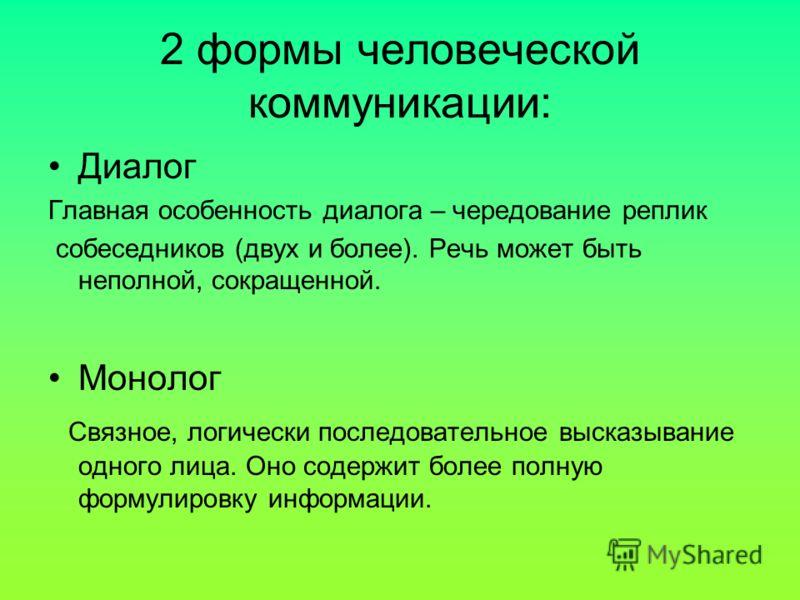 2 формы человеческой коммуникации: Диалог Главная особенность диалога – чередование реплик собеседников (двух и более). Речь может быть неполной, сокращенной. Монолог Связное, логически последовательное высказывание одного лица. Оно содержит более по
