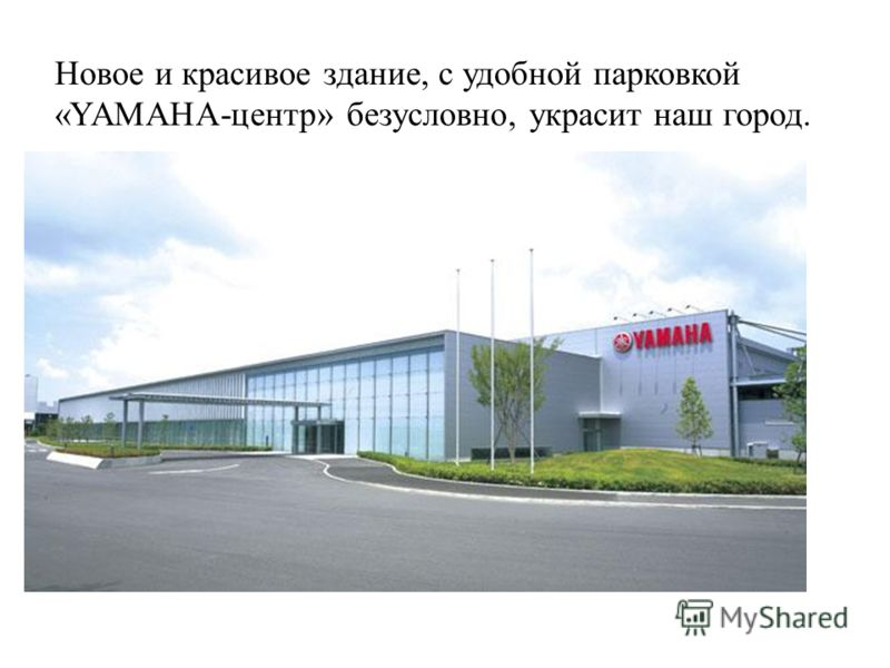 Новое и красивое здание, с удобной парковкой «YAMAHA-центр» безусловно, украсит наш город.