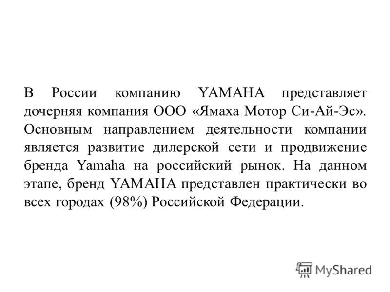 В России компанию YAMAHA представляет дочерняя компания OOO «Ямаха Мотор Си-Ай-Эс». Основным направлением деятельности компании является развитие дилерской сети и продвижение бренда Yamaha на российский рынок. На данном этапе, бренд YAMAHA представле