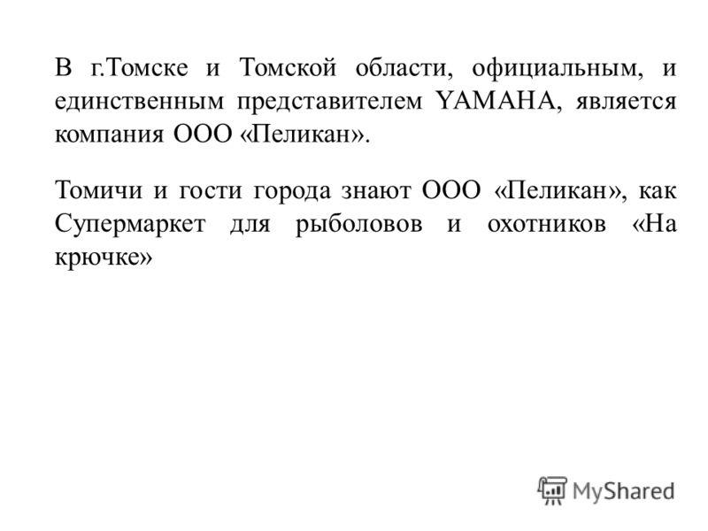 В г.Томске и Томской области, официальным, и единственным представителем YAMAHA, является компания ООО «Пеликан». Томичи и гости города знают ООО «Пеликан», как Супермаркет для рыболовов и охотников «На крючке»
