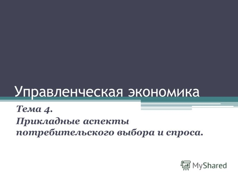 Управленческая экономика Тема 4. Прикладные аспекты потребительского выбора и спроса.