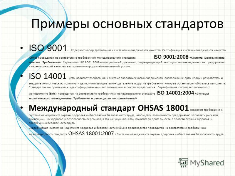 Примеры основных стандартов ISO 9001 - Содержит набор требований к системам менеджмента качества. Сертификация систем менеджмента качества (QMS) проводится на соответствие требованиям международного стандарта ISO 9001:2008 «Системы менеджмента качест