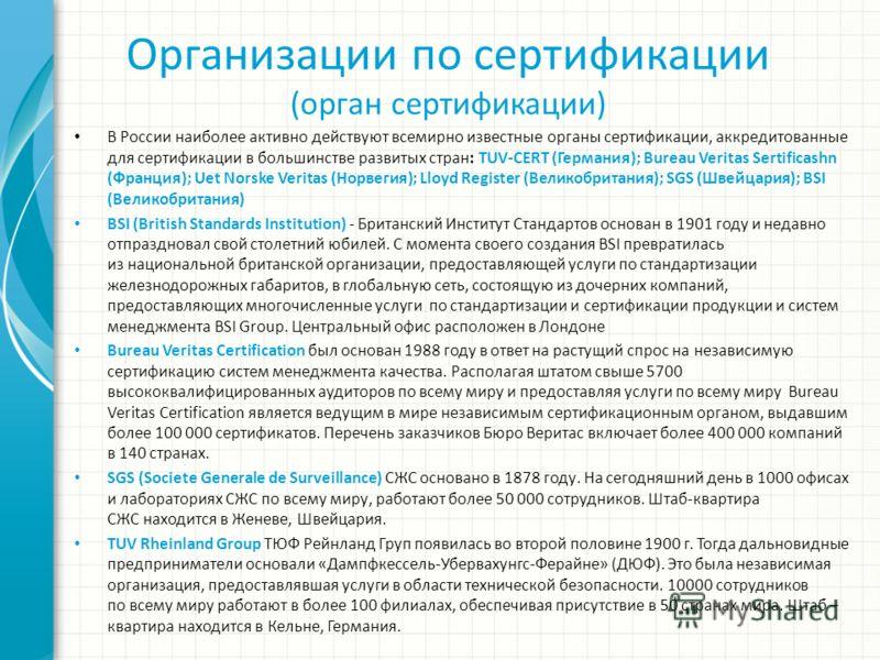 Организации по сертификации (орган сертификации) В России наиболее активно действуют всемирно известные органы сертификации, аккредитованные для сертификации в большинстве развитых стран: TUV-CERT (Германия); Bureau Veritas Sertificashn (Франция); Ue