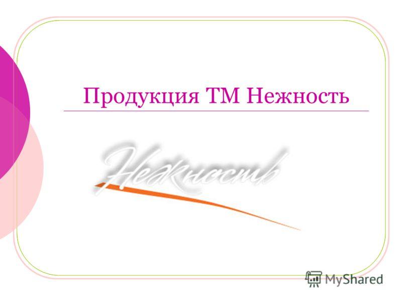 Продукция ТМ Нежность