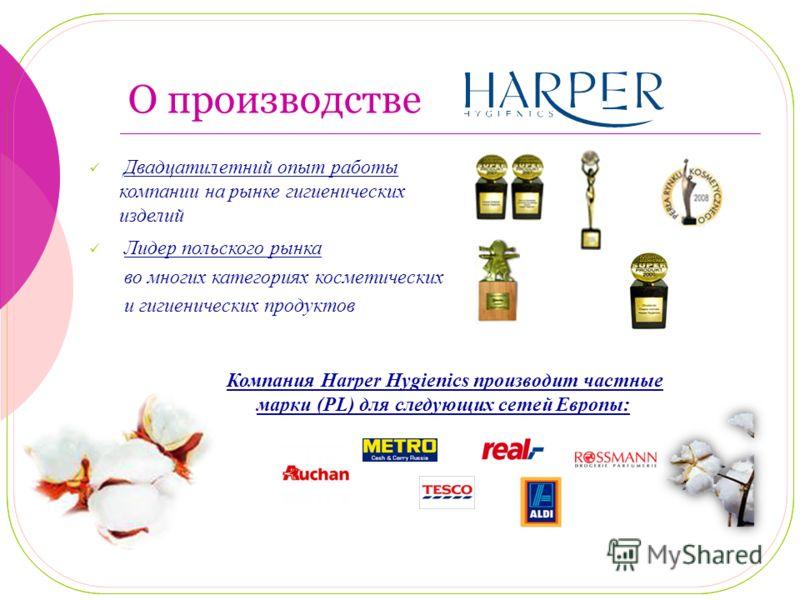 О производстве Лидер польского рынка во многих категориях косметических и гигиенических продуктов Двадцатилетний опыт работы компании на рынке гигиенических изделий Компания Harper Hygienics производит частные марки (PL) для следующих сетей Европы: