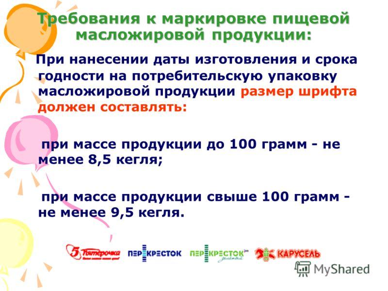 Требования к маркировке пищевой масложировой продукции: При нанесении даты изготовления и срока годности на потребительскую упаковку масложировой продукции размер шрифта должен составлять: при массе продукции до 100 грамм - не менее 8,5 кегля; при ма