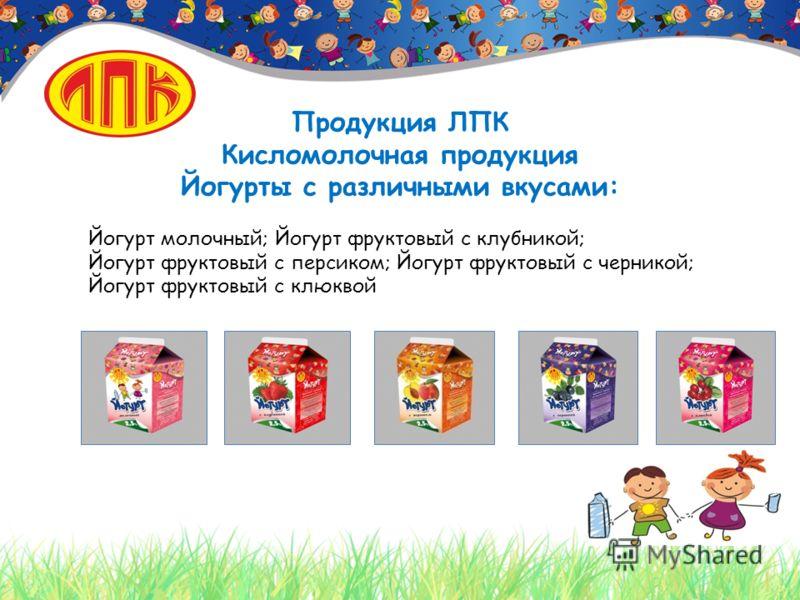 Продукция ЛПК Кисломолочная продукция Йогурты с различными вкусами: Йогурт молочный; Йогурт фруктовый с клубникой; Йогурт фруктовый с персиком; Йогурт фруктовый с черникой; Йогурт фруктовый с клюквой