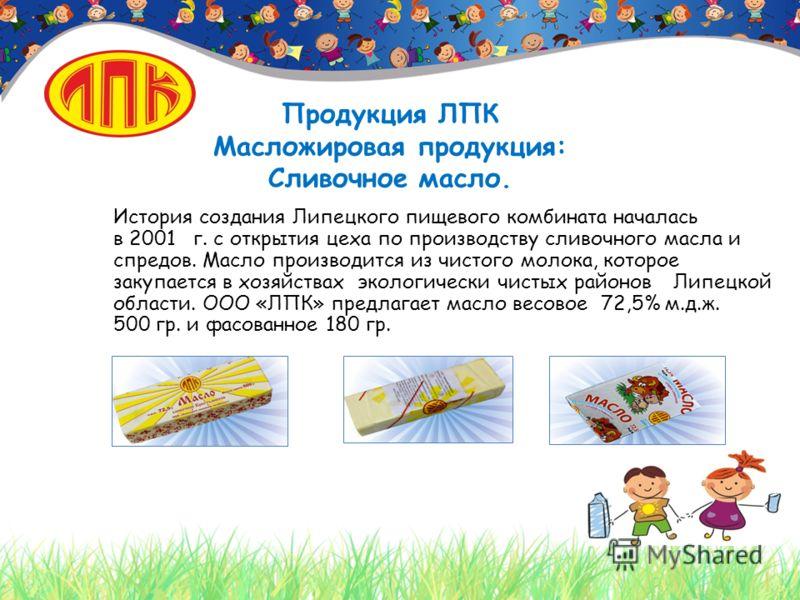 Продукция ЛПК Масложировая продукция: Сливочное масло. История создания Липецкого пищевого комбината началась в 2001 г. с открытия цеха по производству сливочного масла и спредов. Масло производится из чистого молока, которое закупается в хозяйствах