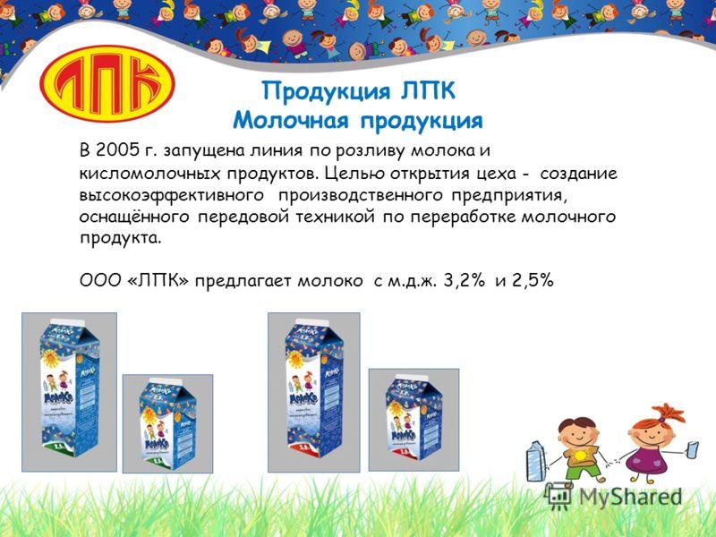 Продукция ЛПК Молочная продукция В 2005 г. запущена линия по розливу молока и кисломолочных продуктов. Целью открытия цеха - создание высокоэффективного производственного предприятия, оснащённого передовой техникой по переработке молочного продукта.