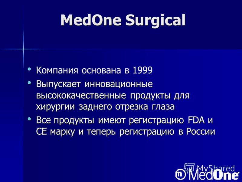 MedOne Surgical Компания основана в 1999 Выпускает инновационные высококачественные продукты для хирургии заднего отрезка глаза Выпускает инновационные высококачественные продукты для хирургии заднего отрезка глаза Все продукты имеют регистрацию FDA