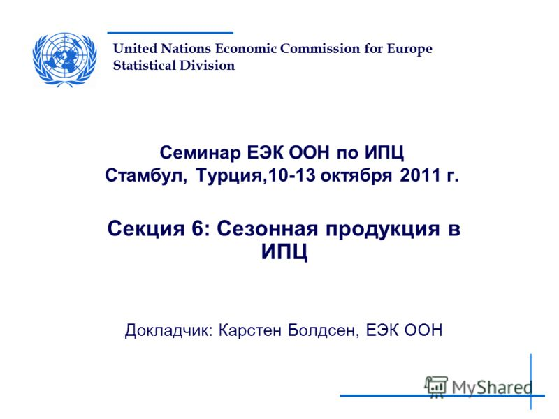 United Nations Economic Commission for Europe Statistical Division Семинар ЕЭК ООН по ИПЦ Стамбул, Турция,10-13 октября 2011 г. Секция 6: Сезонная продукция в ИПЦ Докладчик: Карстен Болдсен, ЕЭК ООН