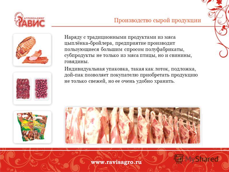Производство сырой продукции Наряду с традиционными продуктами из мяса цыплёнка-бройлера, предприятие производит пользующиеся большим спросом полуфабрикаты, субпродукты не только из мяса птицы, но и свинины, говядины. Индивидуальная упаковка, такая к