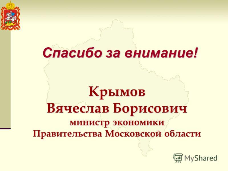 Крымов Вячеслав Борисович министр экономики Правительства Московской области Спасибо за внимание!