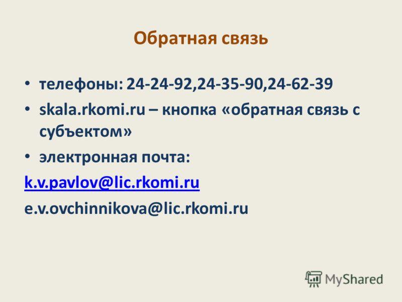 Обратная связь телефоны: 24-24-92,24-35-90,24-62-39 skala.rkomi.ru – кнопка «обратная связь с субъектом» электронная почта: k.v.pavlov@lic.rkomi.ru e.v.ovchinnikova@lic.rkomi.ru