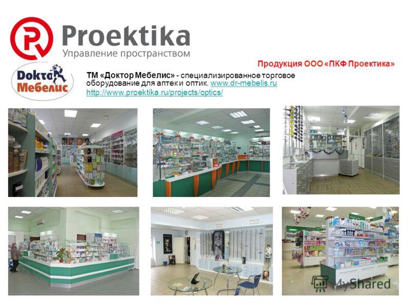 Продукция ООО «ПКФ Проектика» ТМ «Доктор Мебелис» - специализированное торговое оборудование для аптек и оптик. www.dr-mebelis.ruwww.dr-mebelis.ru http://www.proektika.ru/projects/optics/