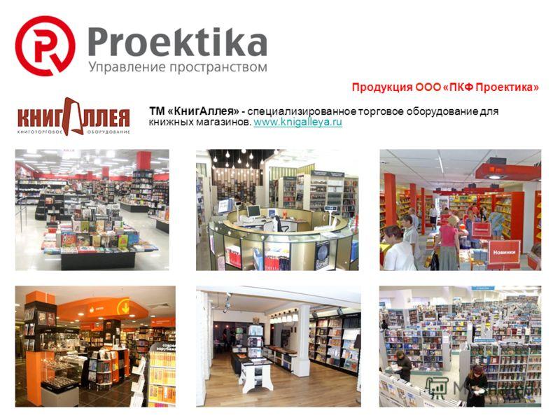ТМ «КнигАллея» - специализированное торговое оборудование для книжных магазинов. www.knigalleya.ruwww.knigalleya.ru Продукция ООО «ПКФ Проектика»