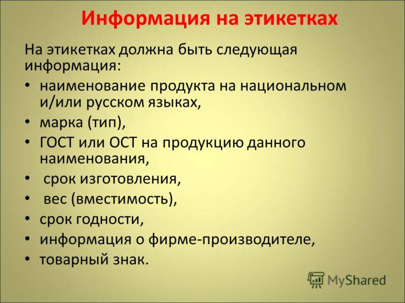 Информация на этикетках На этикетках должна быть следующая информация: наименование продукта на национальном и/или русском языках, марка (тип), ГОСТ или ОСТ на продукцию данного наименования, срок изготовления, вес (вместимость), срок годности, инфор