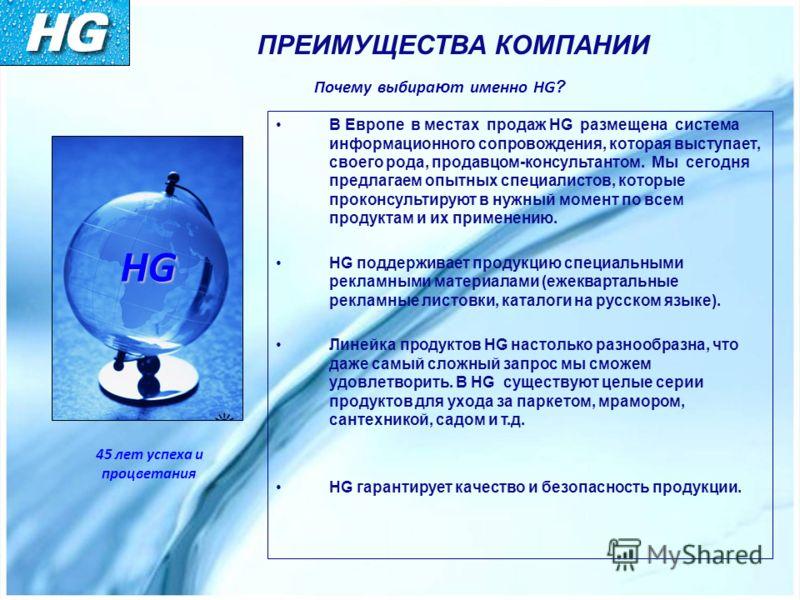 ПРЕИМУЩЕСТВА КОМПАНИИ Почему выбира ю т именно HG ? В Европе в местах продаж HG размещена система информационного сопровождения, которая выступает, своего рода, продавцом-консультантом. Мы сегодня предлагаем опытных специалистов, которые проконсульти