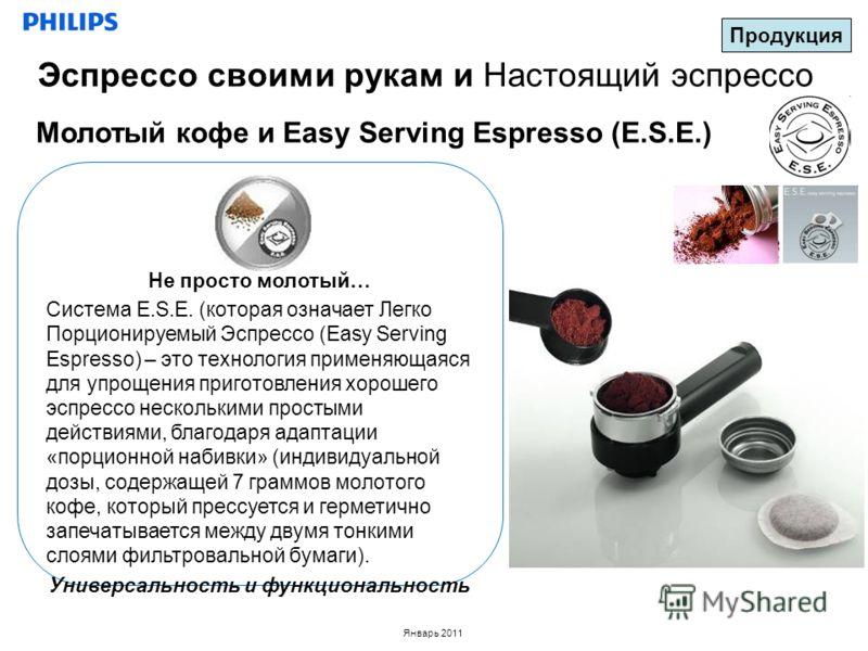 Январь 2011 Молотый кофе и Easy Serving Espresso (E.S.E.) Продукция Эспрессо своими рукам и Настоящий эспрессо Не просто молотый… Система E.S.E. (которая означает Легко Порционируемый Эспрессо (Easy Serving Espresso) – это технология применяющаяся дл