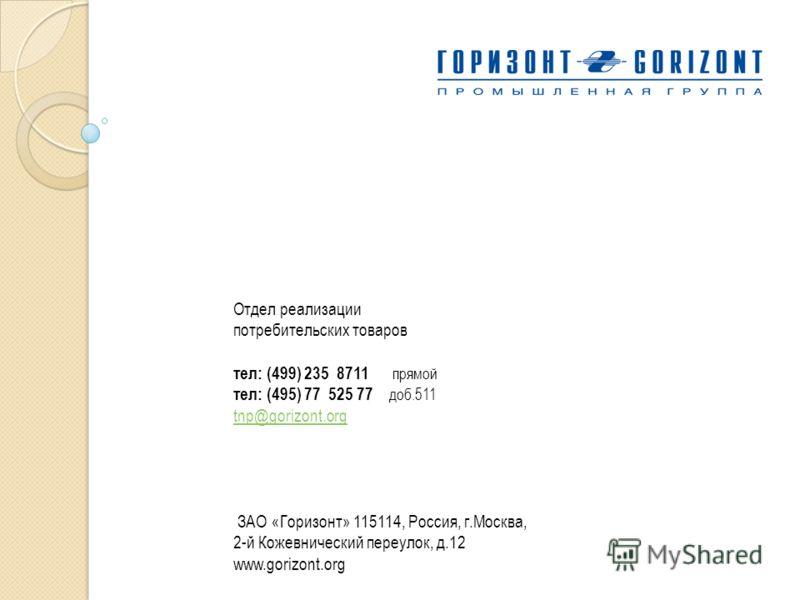 Отдел реализации потребительских товаров тел: (499) 235 8711 прямой тел: (495) 77 525 77 доб.511 tnp@gorizont.org tnp@gorizont.org ЗАО «Горизонт» 115114, Россия, г.Москва, 2-й Кожевнический переулок, д.12 www.gorizont.org