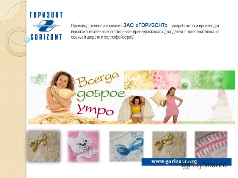 www.gorizont.org Производственная компания ЗАО «ГОРИЗОНТ» - разработала и производит высококачественные постельные принадлежности для детей с наполнителем из овечьей шерсти и холлофайбера®