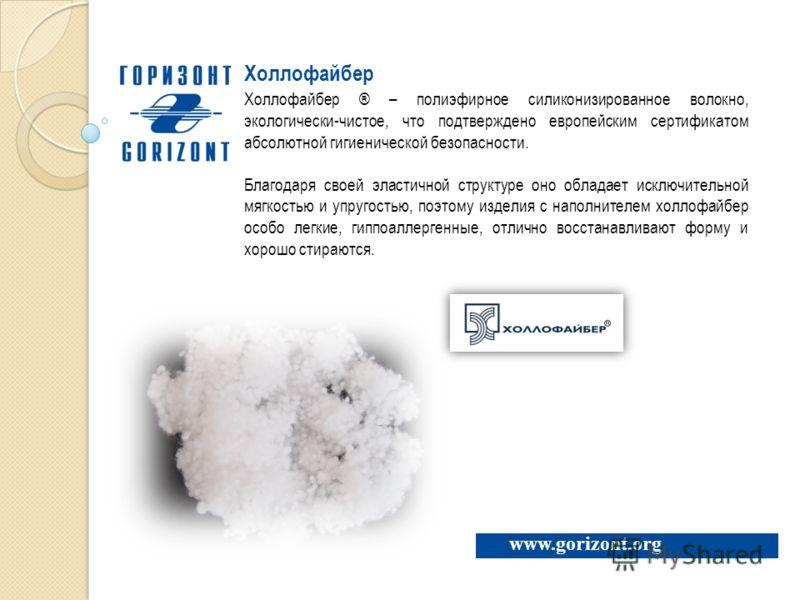 www.gorizont.org Холлофайбер Холлофайбер ® – полиэфирное силиконизированное волокно, экологически-чистое, что подтверждено европейским сертификатом абсолютной гигиенической безопасности. Благодаря своей эластичной структуре оно обладает исключительно