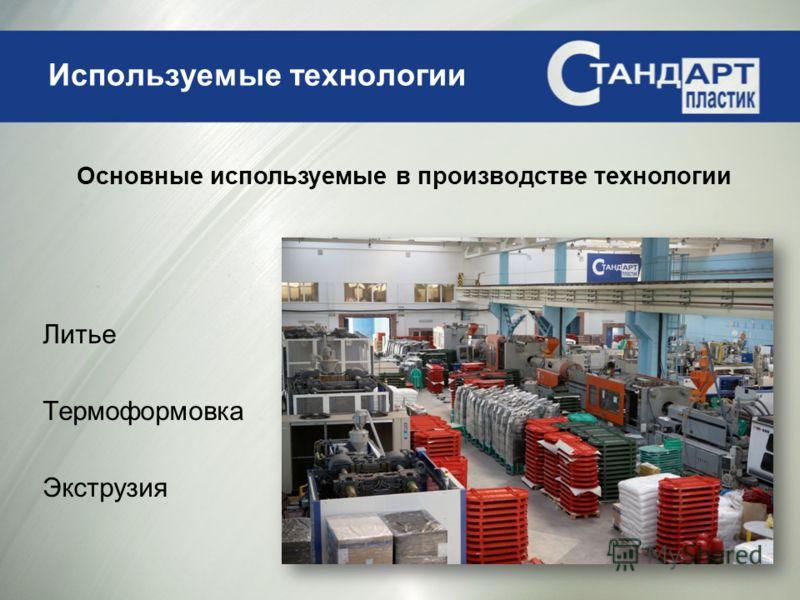 Используемые технологии Литье Термоформовка Экструзия Основные используемые в производстве технологии