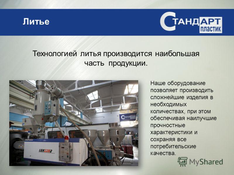Литье Технологией литья производится наибольшая часть продукции. Наше оборудование позволяет производить сложнейшие изделия в необходимых количествах, при этом обеспечивая наилучшие прочностные характеристики и сохраняя все потребительские качества.