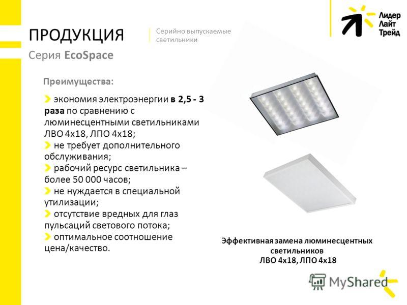 Серия EcoSpace экономия электроэнергии в 2,5 - 3 раза по сравнению с люминесцентными светильниками ЛВО 4х18, ЛПО 4х18; не требует дополнительного обслуживания; рабочий ресурс светильника – более 50 000 часов; не нуждается в специальной утилизации; от