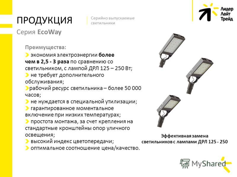 Серия EcoWay экономия электроэнергии более чем в 2,5 - 3 раза по сравнению со светильником, с лампой ДРЛ 125 – 250 Вт; не требует дополнительного обслуживания; рабочий ресурс светильника – более 50 000 часов; не нуждается в специальной утилизации; га
