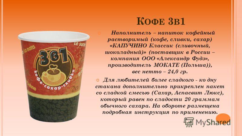 К ОФЕ 3 В 1 Наполнитель – напиток кофейный растворимый (кофе, сливки, сахар) «КАПУЧИНО Классик (сливочный, шоколадный)» (поставщик в России – компания ООО «Александр Фудз», производитель МОКАТЕ (Польша)), вес нетто – 24,0 гр. Для любителей более слад