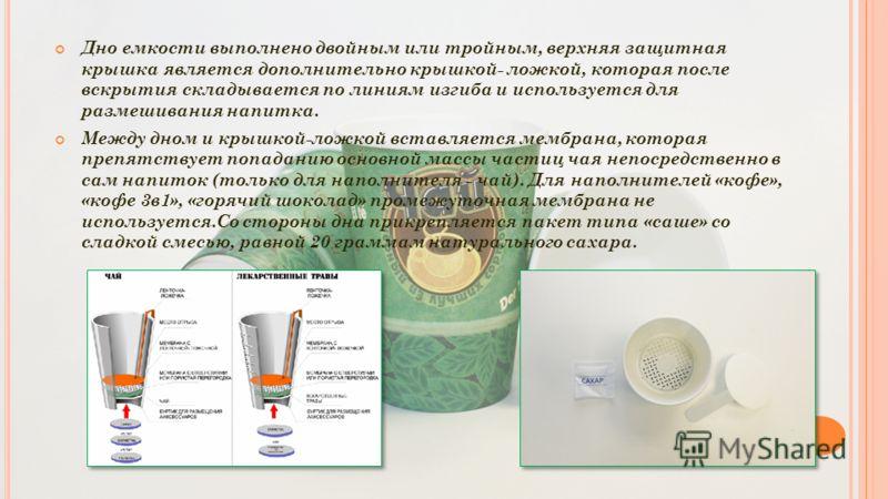 Дно емкости выполнено двойным или тройным, верхняя защитная крышка является дополнительно крышкой- ложкой, которая после вскрытия складывается по линиям изгиба и используется для размешивания напитка. Между дном и крышкой-ложкой вставляется мембрана,