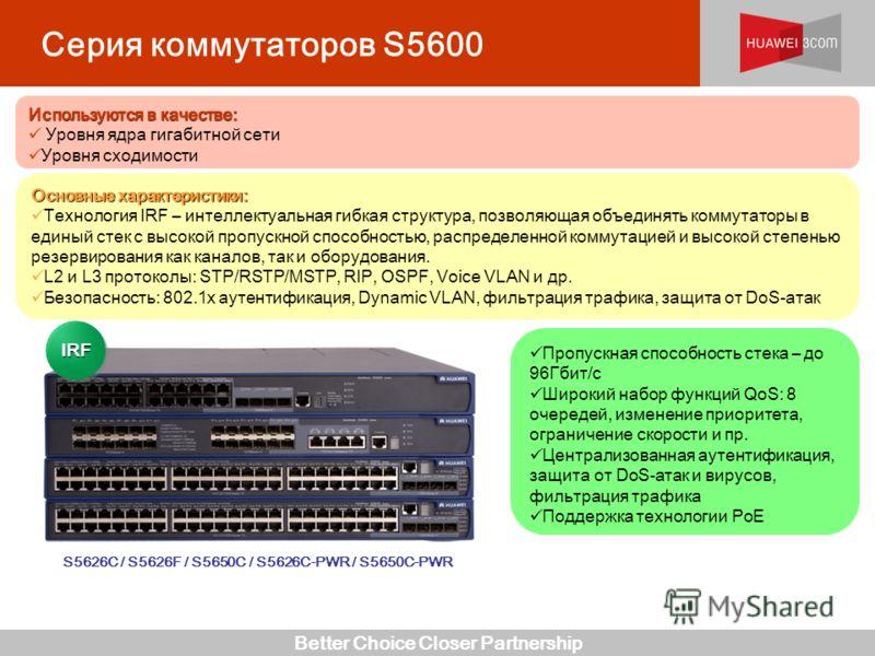 Better Choice Closer Partnership Серия коммутаторов S5600 S5626C / S5626F / S5650C / S5626C-PWR / S5650C-PWR Пропускная способность стека – до 96Гбит/c Широкий набор функций QoS: 8 очередей, изменение приоритета, ограничение скорости и пр. Централизо