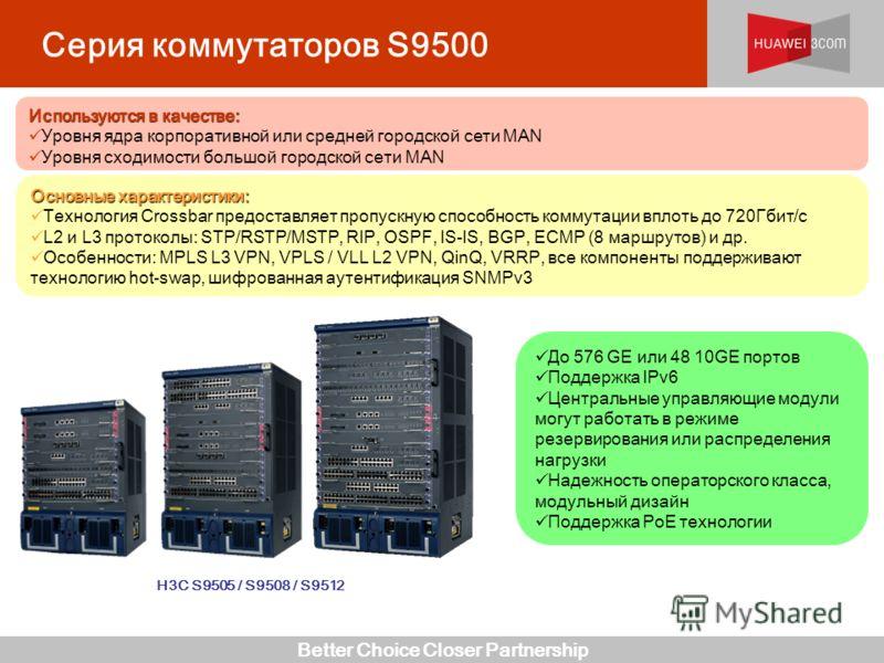 Better Choice Closer Partnership Серия коммутаторов S9500 H3C S9505 / S9508 / S9512 До 576 GE или 48 10GE портов Поддержка IPv6 Центральные управляющие модули могут работать в режиме резервирования или распределения нагрузки Надежность операторского