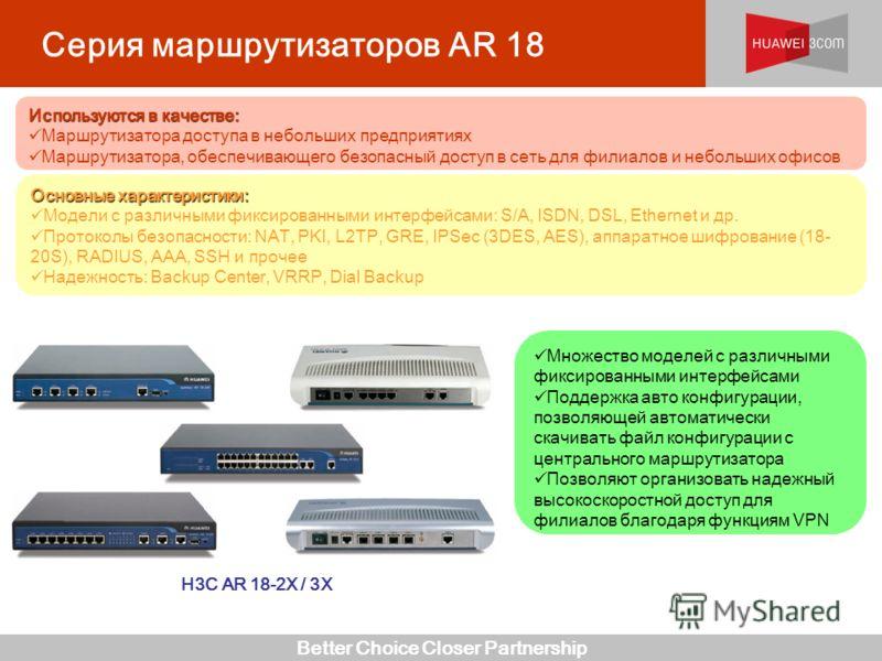 Better Choice Closer Partnership Серия маршрутизаторов AR 18 H3C AR 18-2X / 3X Множество моделей с различными фиксированными интерфейсами Поддержка авто конфигурации, позволяющей автоматически скачивать файл конфигурации с центрального маршрутизатора