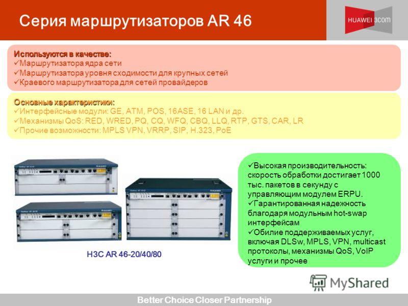 Better Choice Closer Partnership Серия маршрутизаторов AR 46 H3C AR 46-20/40/80 Высокая производительность: скорость обработки достигает 1000 тыс. пакетов в секунду с управляющим модулем ERPU. Гарантированная надежность благодаря модульным hot-swap и