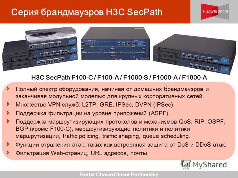Better Choice Closer Partnership Серия брандмауэров H3C SecPath Полный спектр оборудования, начиная от домашних брандмауэров и заканчивая модульной моделью для крупных корпоративных сетей. Множество VPN служб: L2TP, GRE, IPSec, DVPN (IPSec). Поддержк